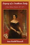 Legacy of a Southern Lady: Anna Calhoun Clemson, 1817-1875 by Ann Ratliff Russell